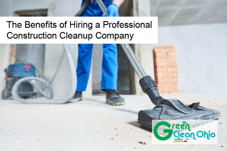 The Benefits of Hiring a Professional Construction Cleanup Company